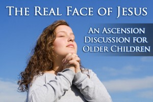The Real Face of Jesus: An Ascension Discussion for Older Children