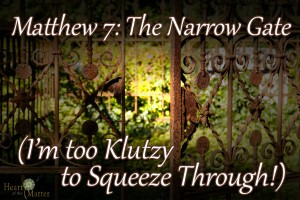 Matthew 7: The Narrow Gate (I'm too Klutzy to Squeeze Through!)