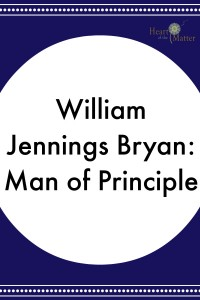 William Jennings Bryan: Man of Principle