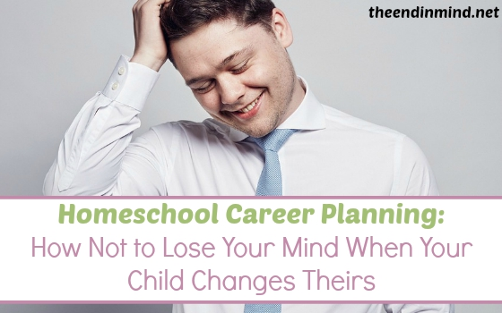 Homeschool Career Planning: How Not to Lose Your Mind When Your Child Changes Theirs